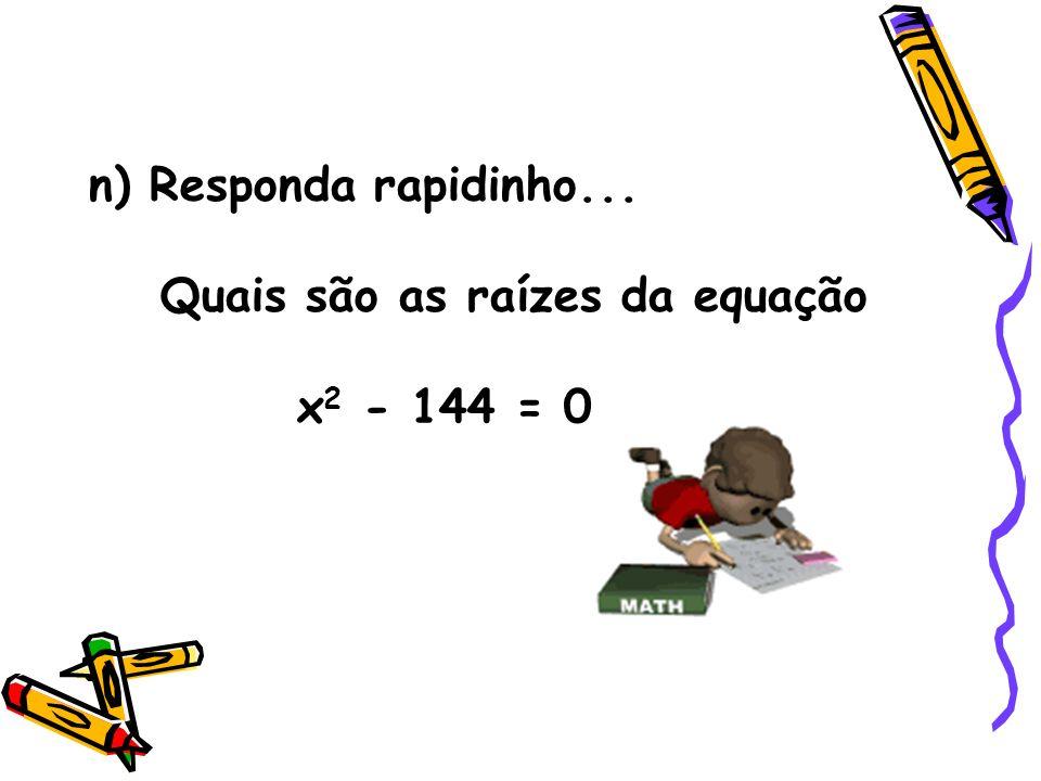n) Responda rapidinho... Quais são as raízes da equação x2 - 144 = 0