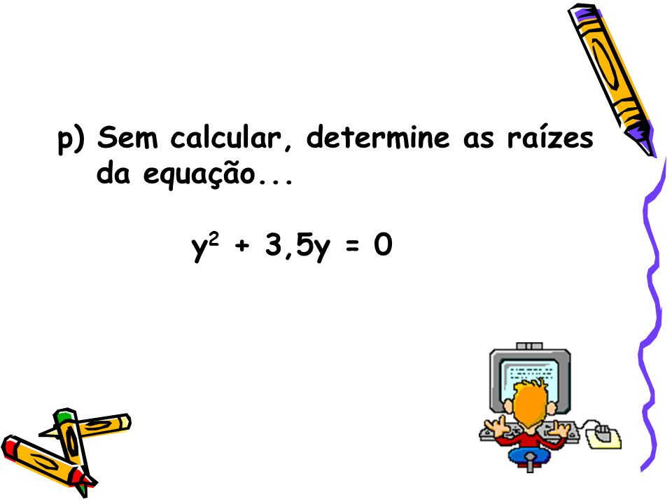 p) Sem calcular, determine as raízes da equação...