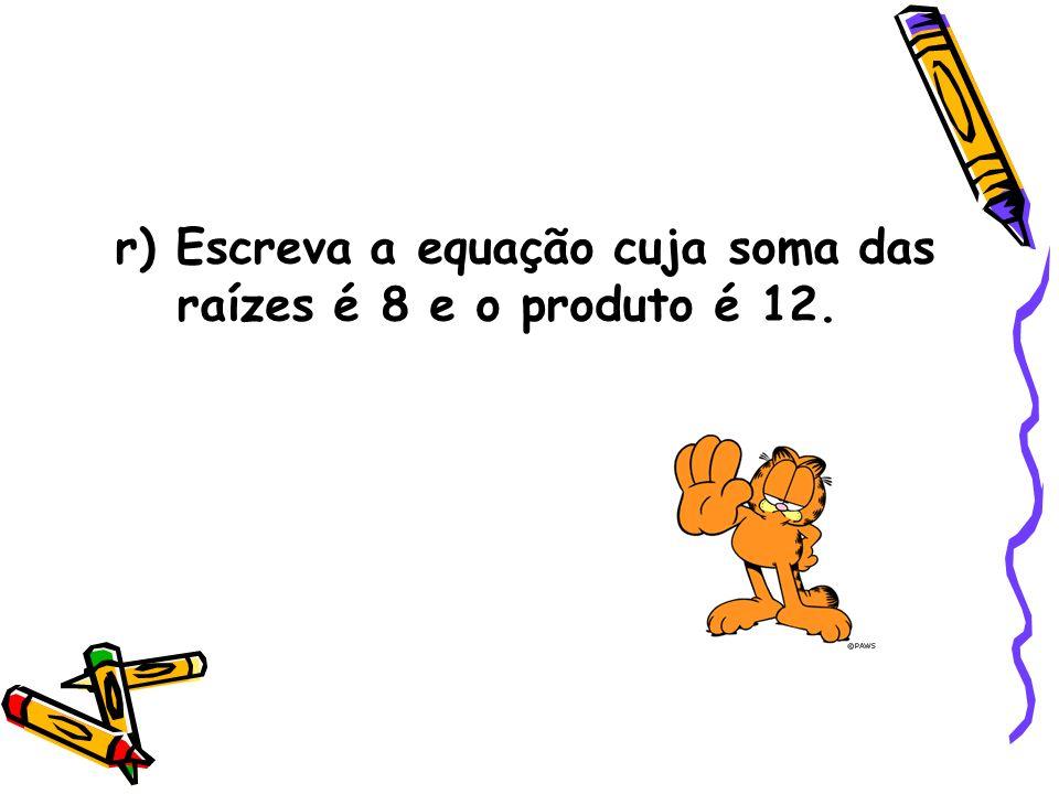 r) Escreva a equação cuja soma das raízes é 8 e o produto é 12.