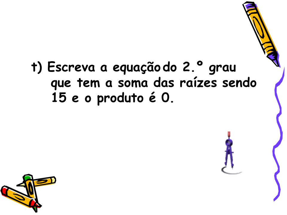 t) Escreva a equação do 2.º grau que tem a soma das raízes sendo 15 e o produto é 0.