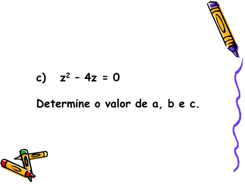 c) z2 – 4z = 0 Determine o valor de a, b e c.