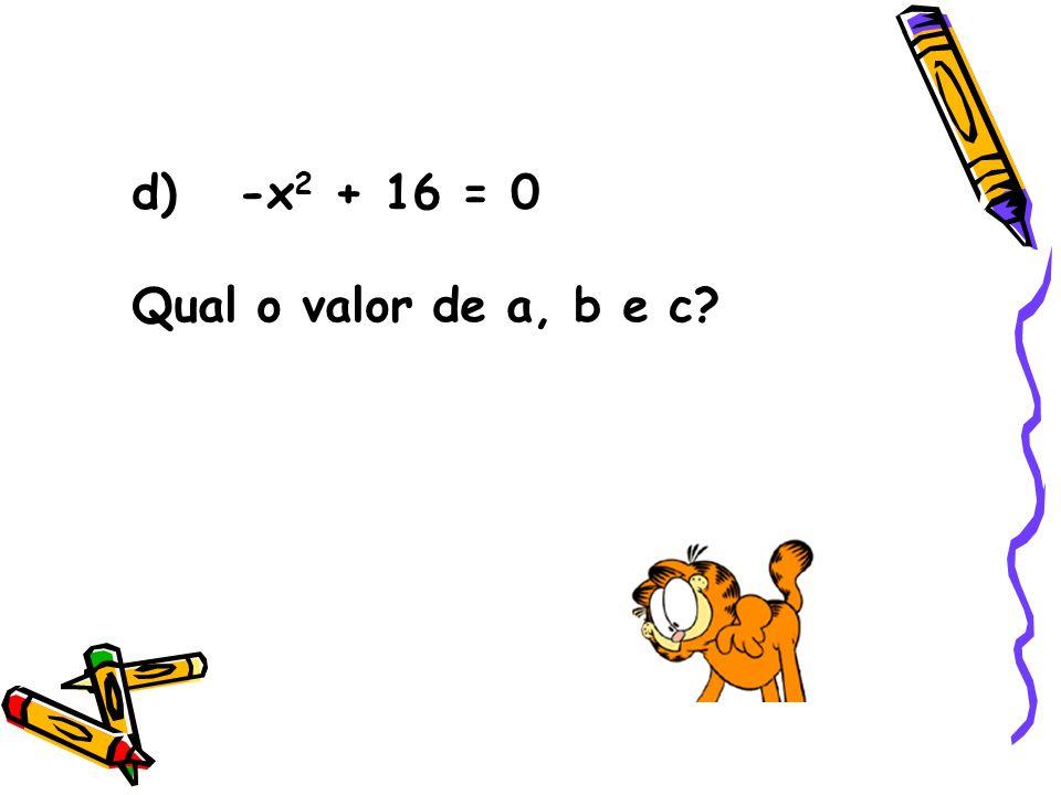 d) -x2 + 16 = 0 Qual o valor de a, b e c