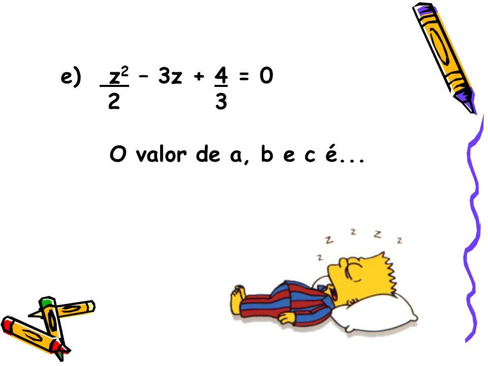 e) z2 – 3z + 4 = 0 2 3 O valor de a, b e c é...