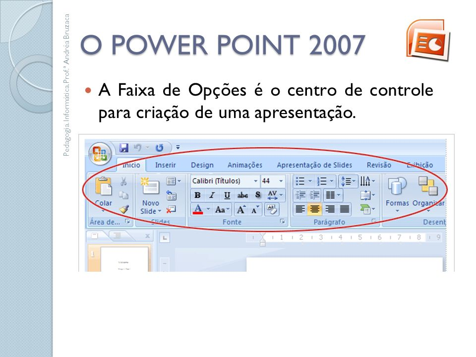 O POWER POINT 2007 A Faixa de Opções é o centro de controle para criação de uma apresentação. Pedagogia. Informática.Prof.ª Andréa Bruzaca.