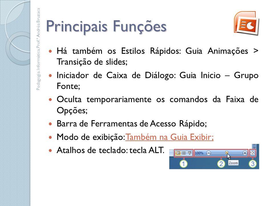 Principais Funções Há também os Estilos Rápidos: Guia Animações > Transição de slides; Iniciador de Caixa de Diálogo: Guia Inicio – Grupo Fonte;
