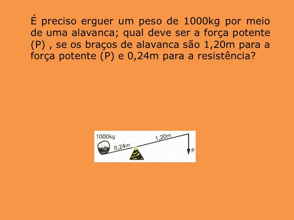 É preciso erguer um peso de 1000kg por meio de uma alavanca; qual deve ser a força potente (P) , se os braços de alavanca são 1,20m para a força potente (P) e 0,24m para a resistência