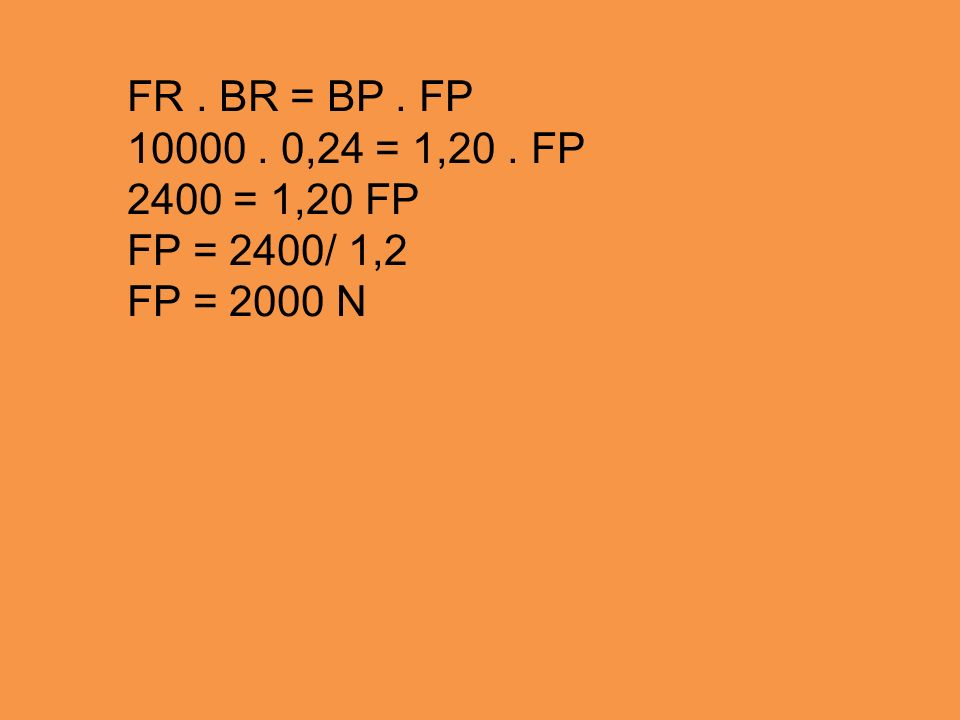 FR . BR = BP . FP 10000 . 0,24 = 1,20 . FP 2400 = 1,20 FP FP = 2400/ 1,2 FP = 2000 N