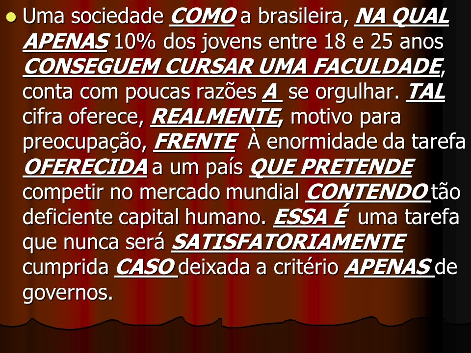 Uma sociedade COMO a brasileira, NA QUAL APENAS 10% dos jovens entre 18 e 25 anos CONSEGUEM CURSAR UMA FACULDADE, conta com poucas razões A se orgulhar.