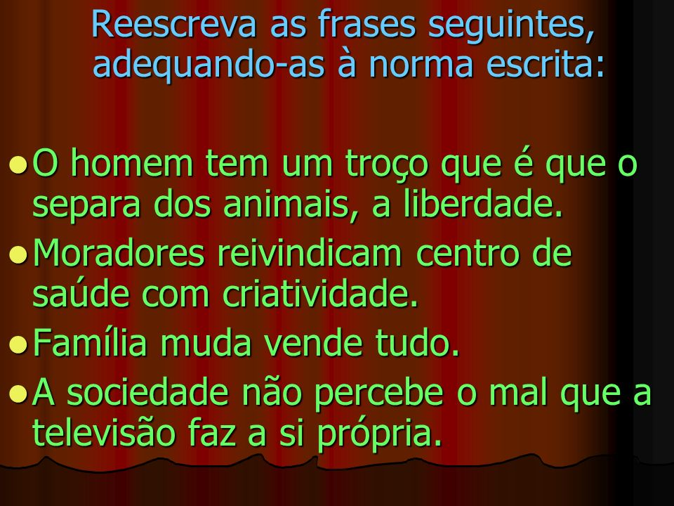Reescreva as frases seguintes, adequando-as à norma escrita: