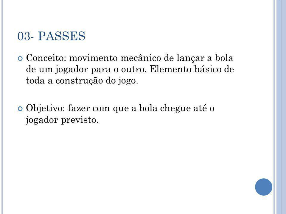 03- PASSES Conceito: movimento mecânico de lançar a bola de um jogador para o outro. Elemento básico de toda a construção do jogo.