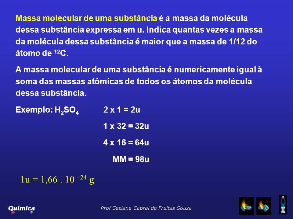 Massa molecular de uma substância é a massa da molécula dessa substância expressa em u. Indica quantas vezes a massa da molécula dessa substância é maior que a massa de 1/12 do átomo de 12C.