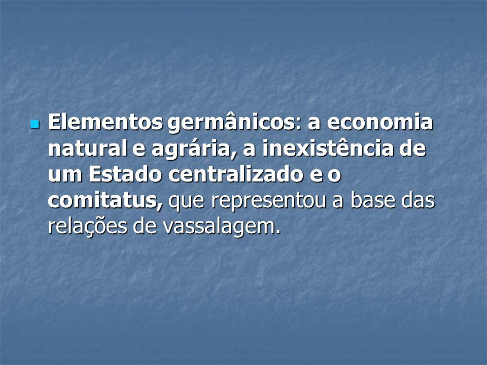 Elementos germânicos: a economia natural e agrária, a inexistência de um Estado centralizado e o comitatus, que representou a base das relações de vassalagem.
