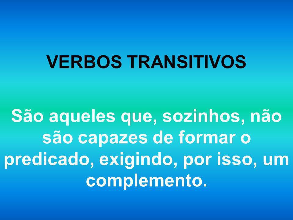VERBOS TRANSITIVOS São aqueles que, sozinhos, não são capazes de formar o predicado, exigindo, por isso, um complemento.