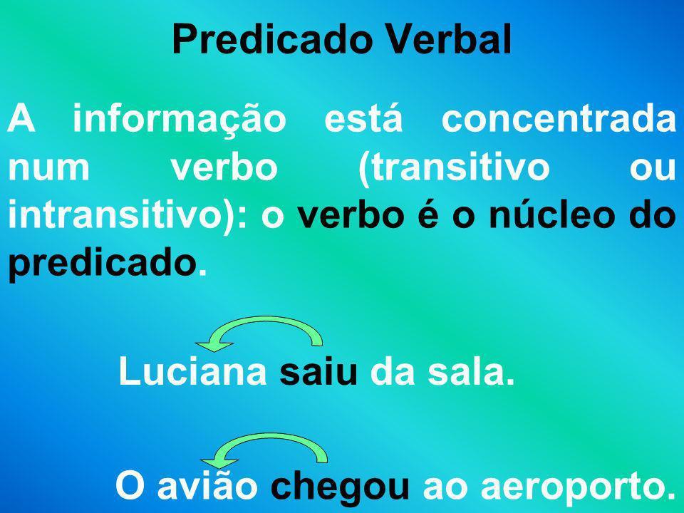 Predicado Verbal A informação está concentrada num verbo (transitivo ou intransitivo): o verbo é o núcleo do predicado.