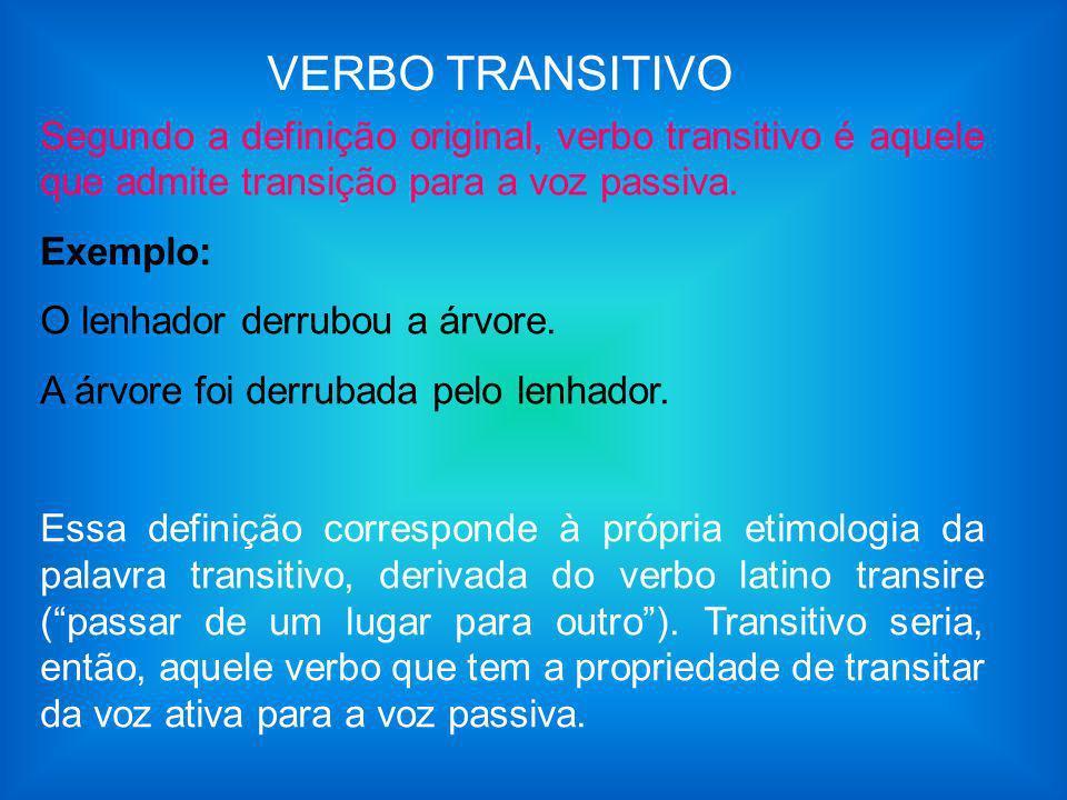 VERBO TRANSITIVO Segundo a definição original, verbo transitivo é aquele que admite transição para a voz passiva.