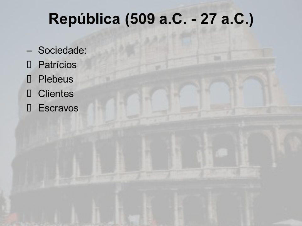 República (509 a.C. - 27 a.C.) Sociedade: Patrícios Plebeus Clientes