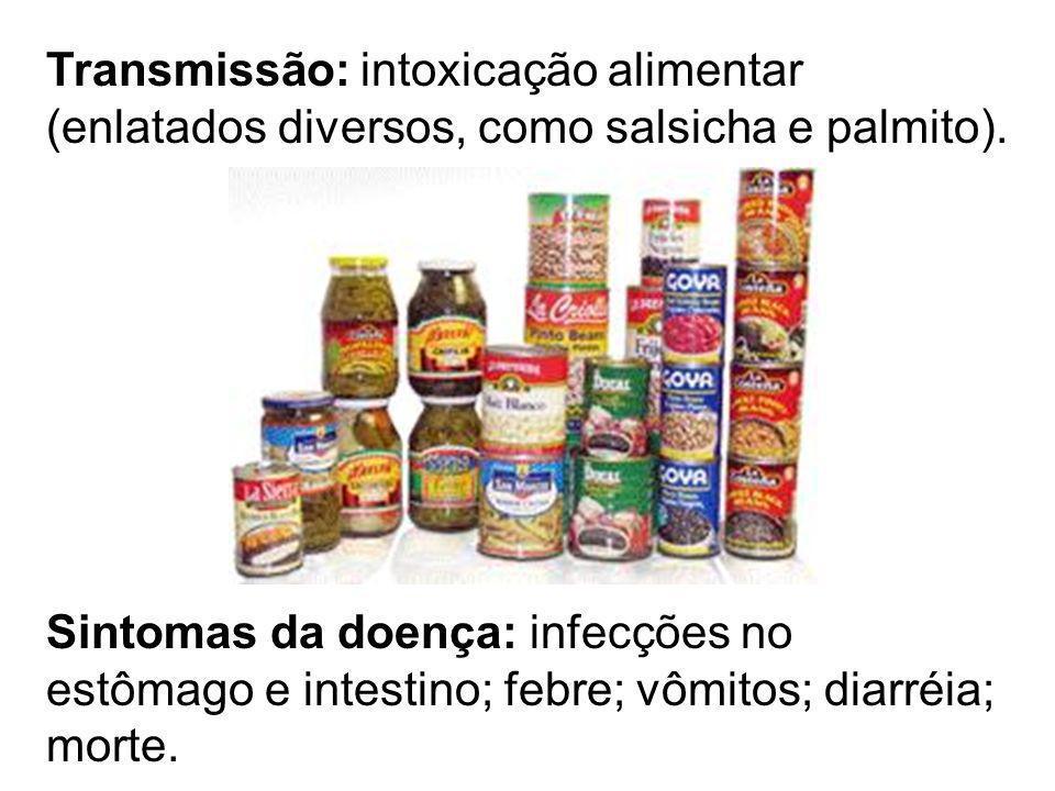 Transmissão: intoxicação alimentar (enlatados diversos, como salsicha e palmito).