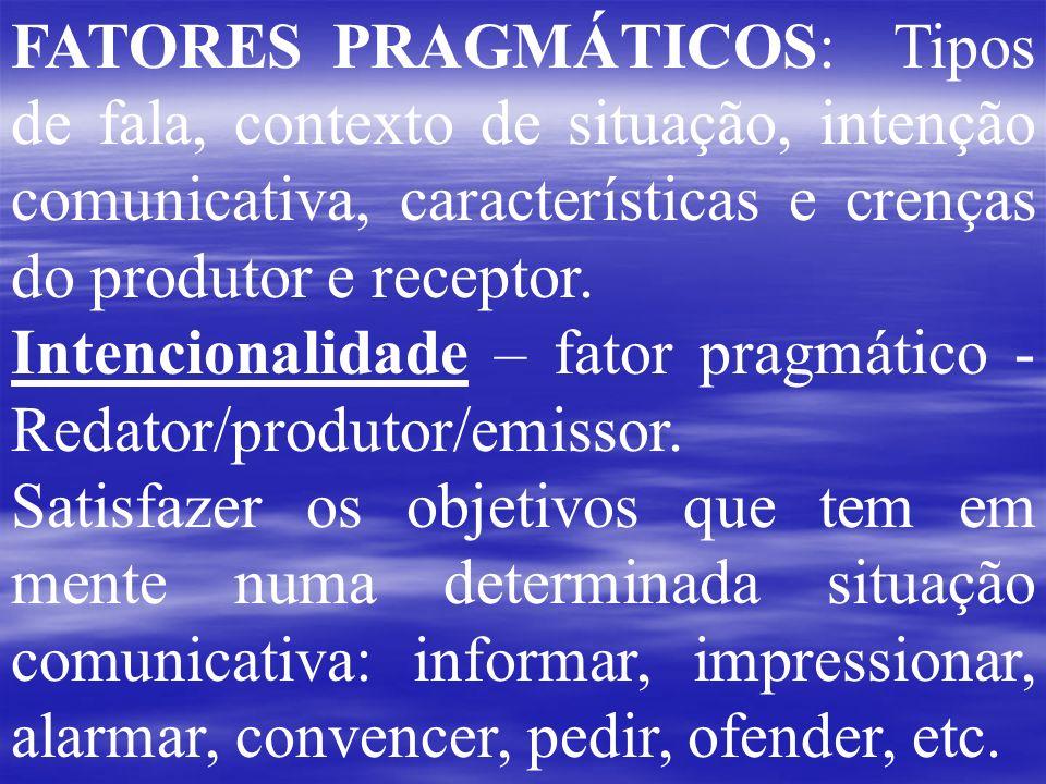 FATORES PRAGMÁTICOS: Tipos de fala, contexto de situação, intenção comunicativa, características e crenças do produtor e receptor.