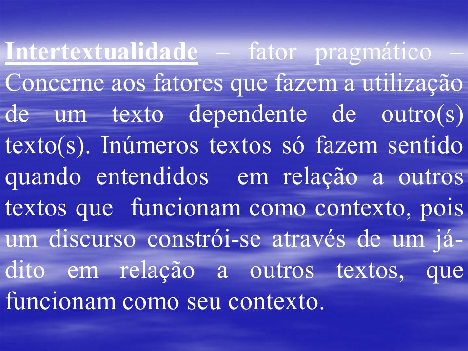Intertextualidade – fator pragmático – Concerne aos fatores que fazem a utilização de um texto dependente de outro(s) texto(s).