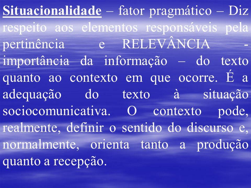 Situacionalidade – fator pragmático – Diz respeito aos elementos responsáveis pela pertinência e RELEVÂNCIA - importância da informação – do texto quanto ao contexto em que ocorre.