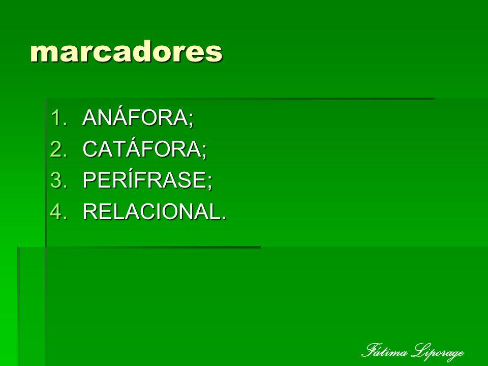 marcadores ANÁFORA; CATÁFORA; PERÍFRASE; RELACIONAL. Fátima Liporage