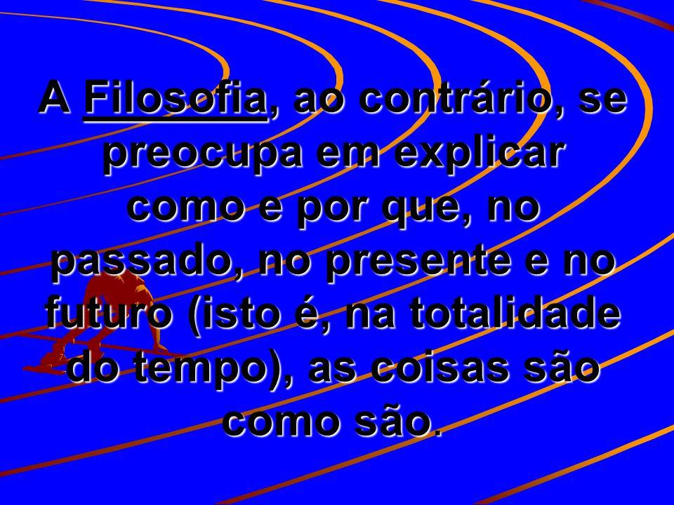 A Filosofia, ao contrário, se preocupa em explicar como e por que, no passado, no presente e no futuro (isto é, na totalidade do tempo), as coisas são como são.