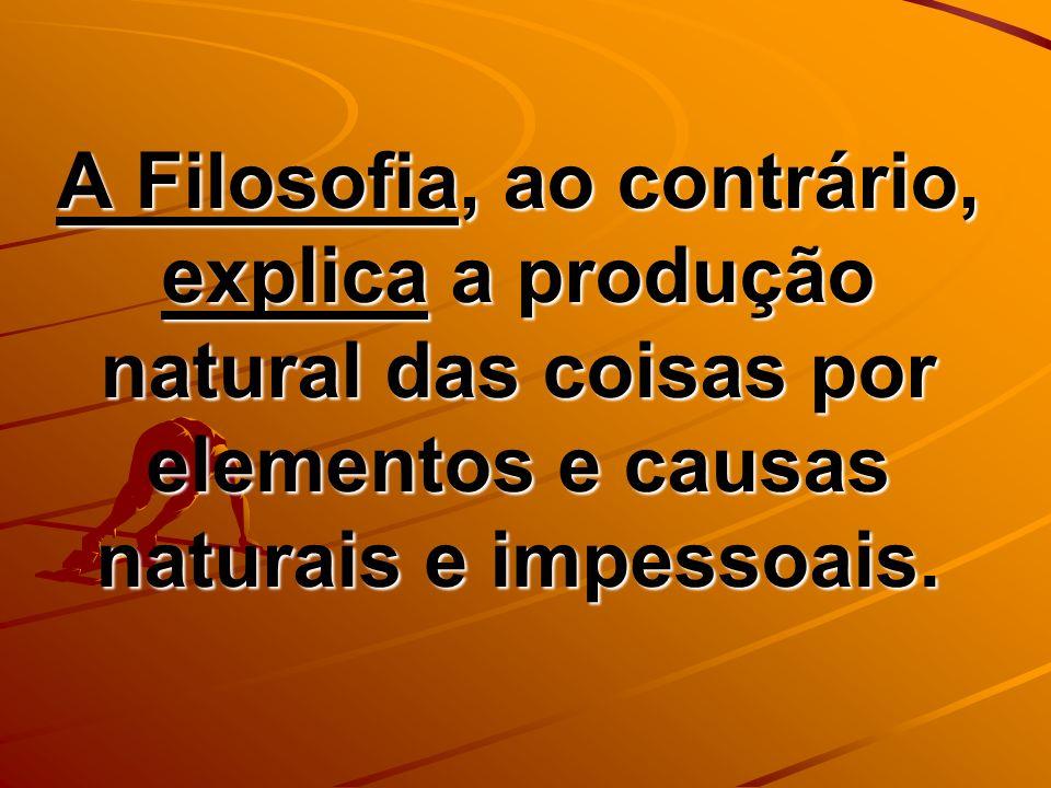 A Filosofia, ao contrário, explica a produção natural das coisas por elementos e causas naturais e impessoais.