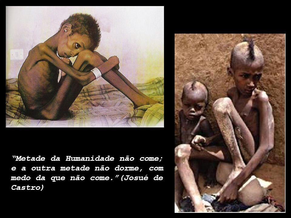 Metade da Humanidade não come; e a outra metade não dorme, com medo da que não come. (Josué de Castro)