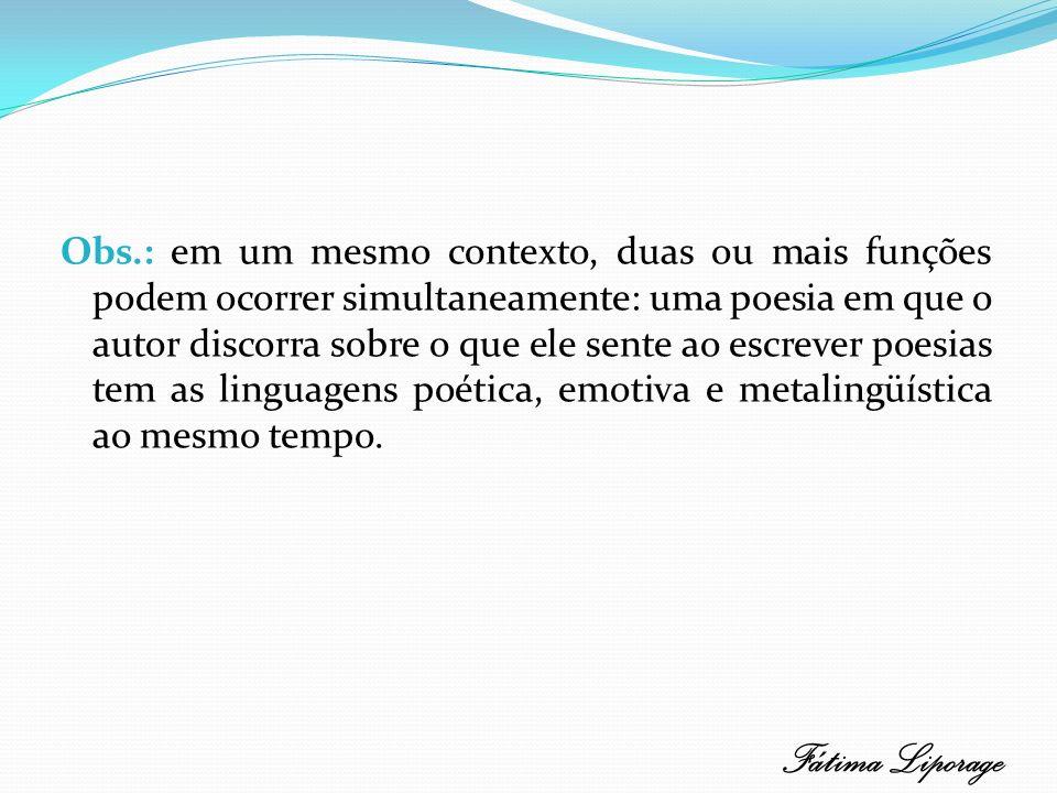 Obs.: em um mesmo contexto, duas ou mais funções podem ocorrer simultaneamente: uma poesia em que o autor discorra sobre o que ele sente ao escrever poesias tem as linguagens poética, emotiva e metalingüística ao mesmo tempo.
