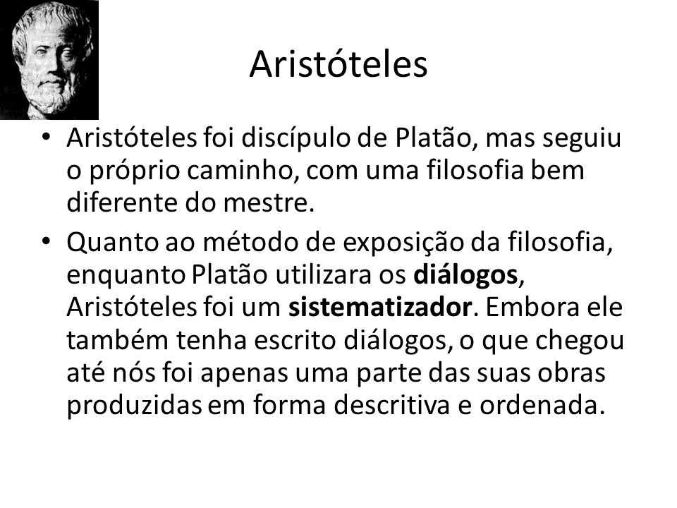 Aristóteles Aristóteles foi discípulo de Platão, mas seguiu o próprio caminho, com uma filosofia bem diferente do mestre.