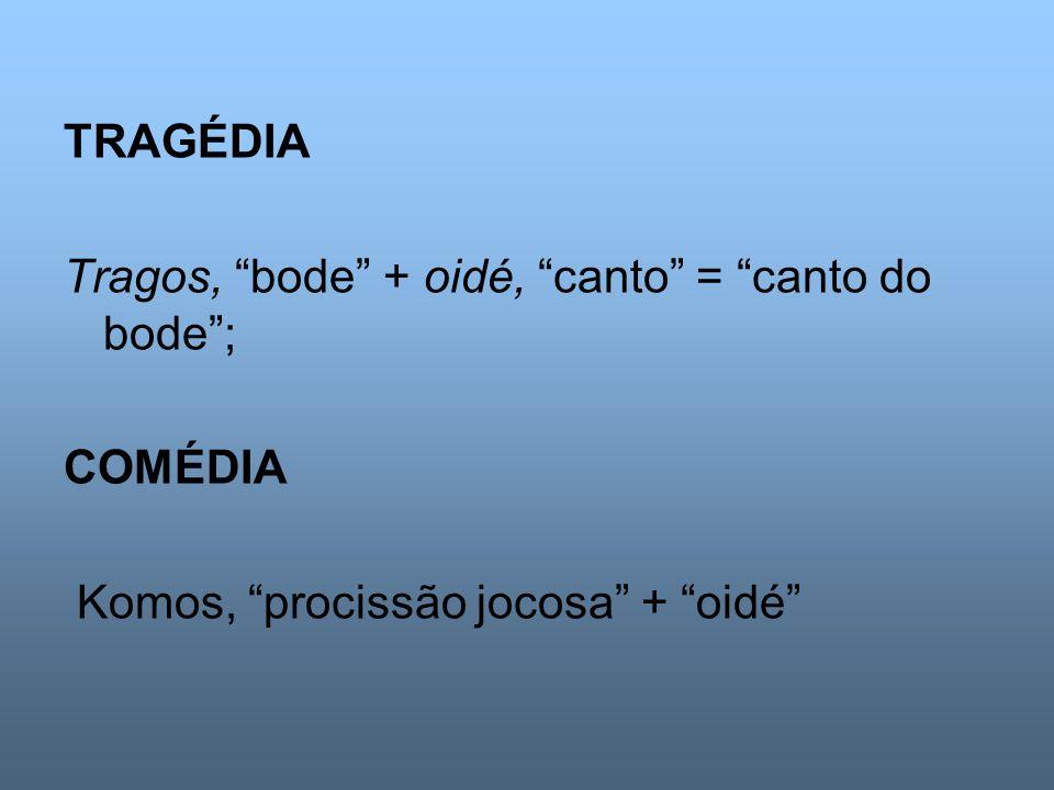 TRAGÉDIA Tragos, bode + oidé, canto = canto do bode ; COMÉDIA Komos, procissão jocosa + oidé