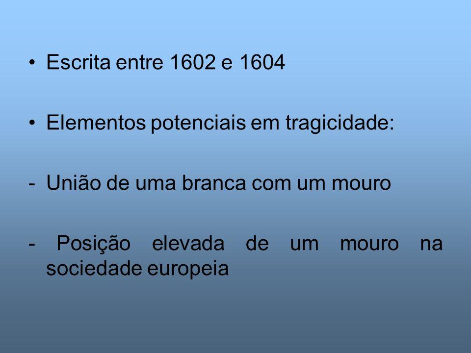 Escrita entre 1602 e 1604 Elementos potenciais em tragicidade: União de uma branca com um mouro.