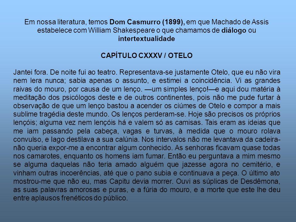 Em nossa literatura, temos Dom Casmurro (1899), em que Machado de Assis estabelece com William Shakespeare o que chamamos de diálogo ou intertextualidade