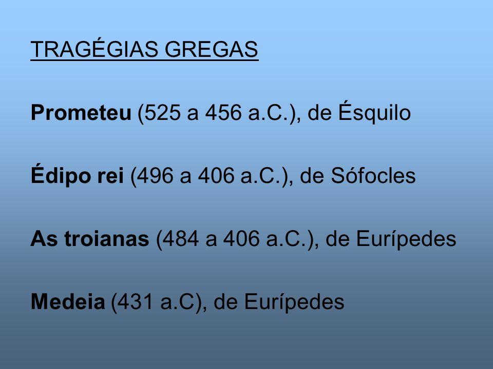 TRAGÉGIAS GREGAS Prometeu (525 a 456 a.C.), de Ésquilo. Édipo rei (496 a 406 a.C.), de Sófocles. As troianas (484 a 406 a.C.), de Eurípedes.
