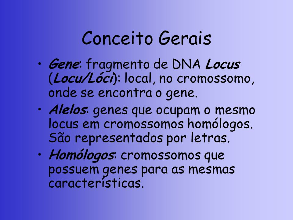 Conceito Gerais Gene: fragmento de DNA Locus (Locu/Lóci): local, no cromossomo, onde se encontra o gene.