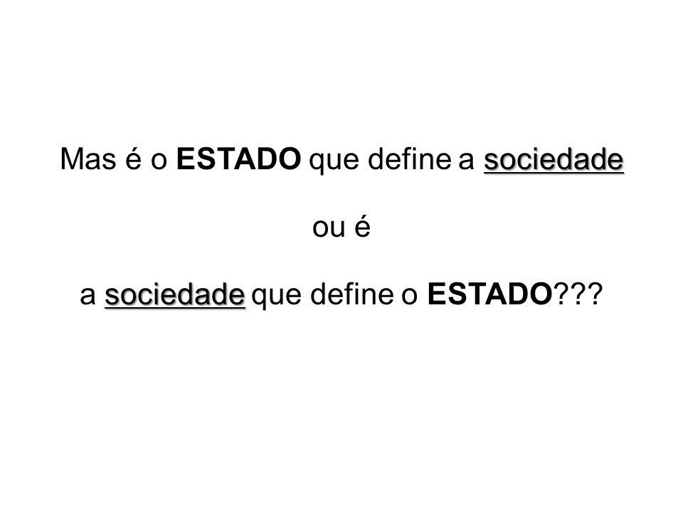 Mas é o ESTADO que define a sociedade ou é
