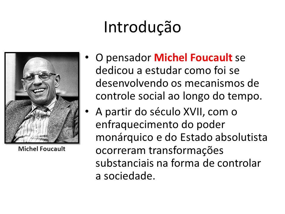 Introdução O pensador Michel Foucault se dedicou a estudar como foi se desenvolvendo os mecanismos de controle social ao longo do tempo.