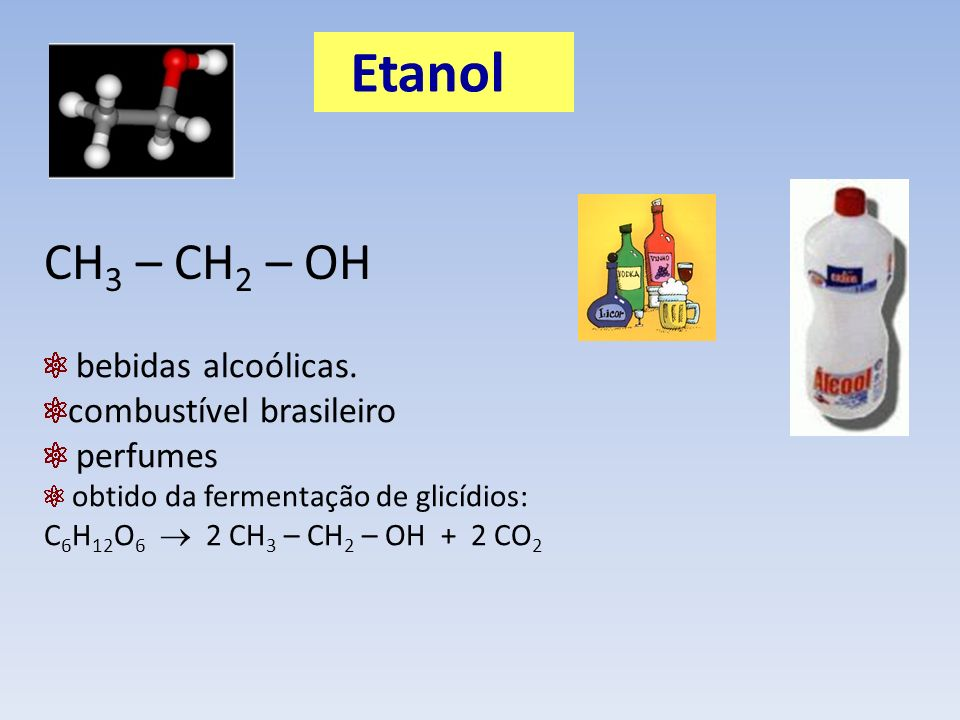 Etanol CH3 – CH2 – OH bebidas alcoólicas. combustível brasileiro