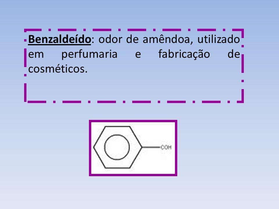 Benzaldeído: odor de amêndoa, utilizado em perfumaria e fabricação de cosméticos.