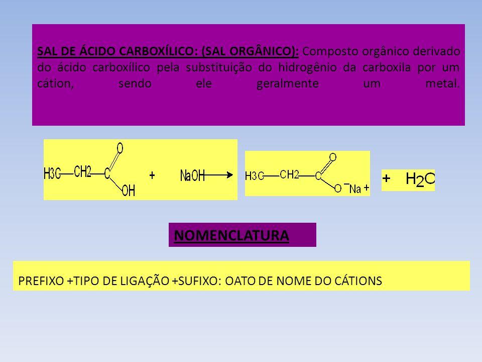 SAL DE ÁCIDO CARBOXÍLICO: (SAL ORGÂNICO): Composto orgânico derivado do ácido carboxílico pela substituição do hidrogênio da carboxila por um cátion, sendo ele geralmente um metal.