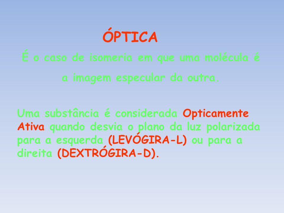 ÓPTICA É o caso de isomeria em que uma molécula é