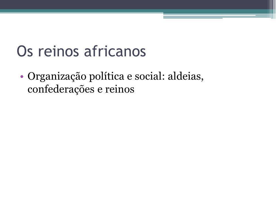 Os reinos africanos Organização política e social: aldeias, confederações e reinos