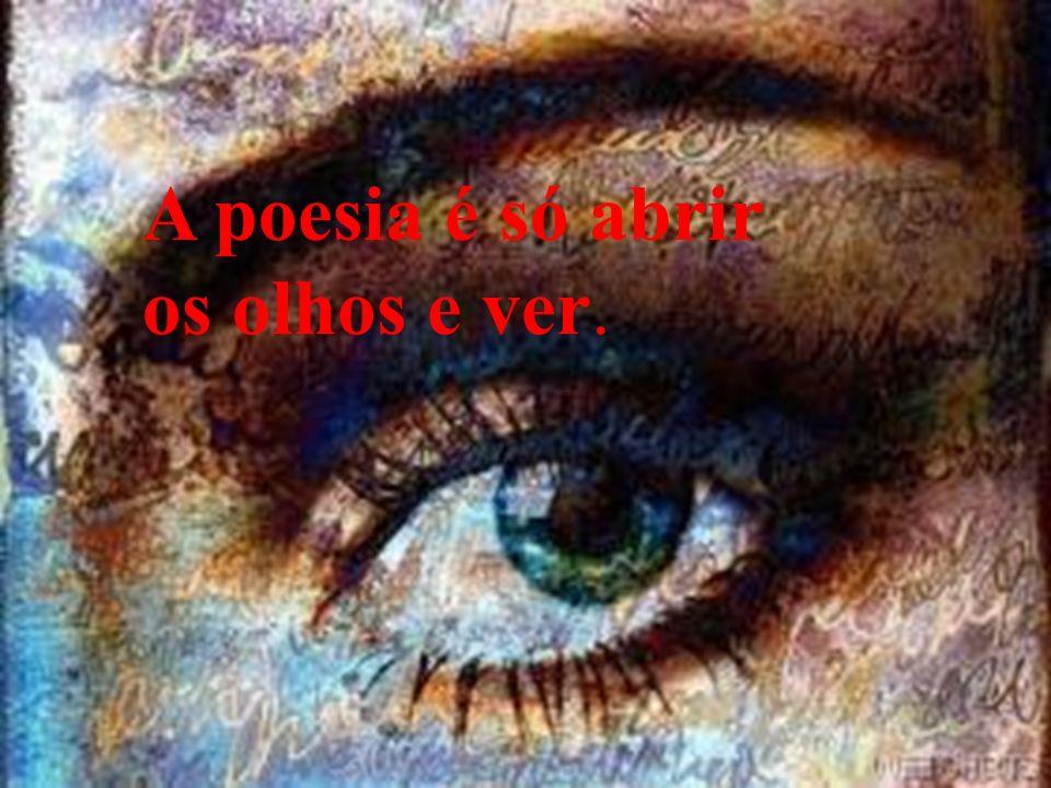A poesia é só abrir os olhos e ver.