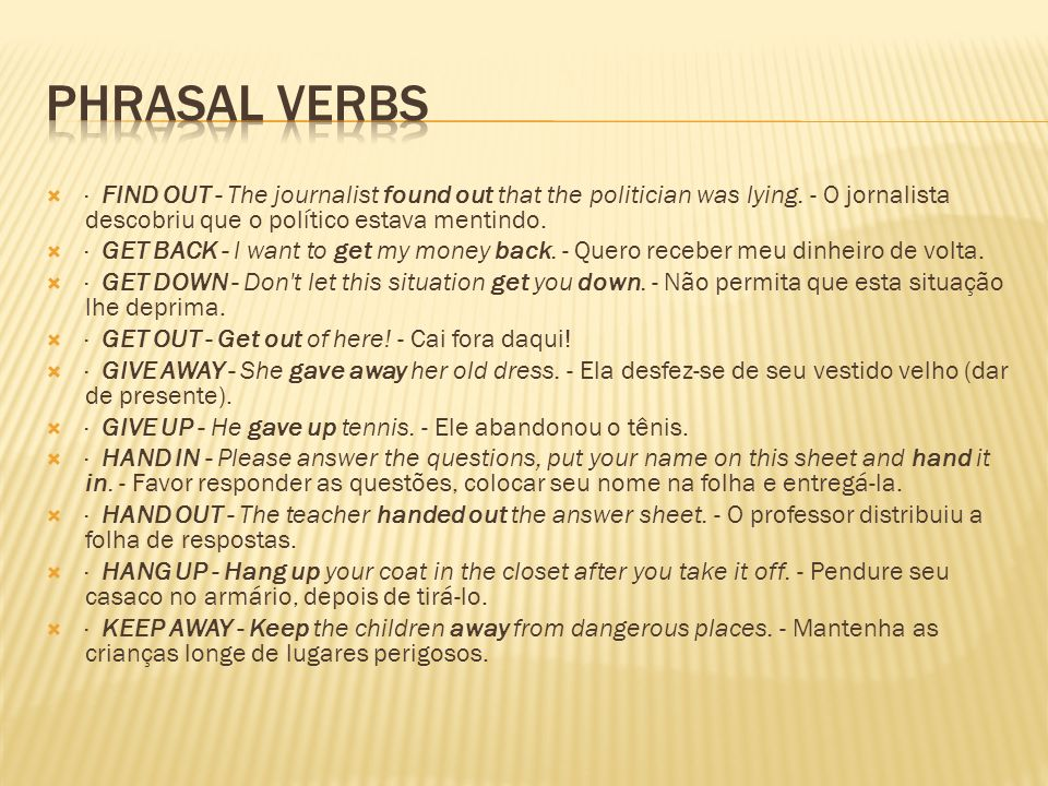 Phrasal Verbs· FIND OUT - The journalist found out that the politician was lying. - O jornalista descobriu que o político estava mentindo.