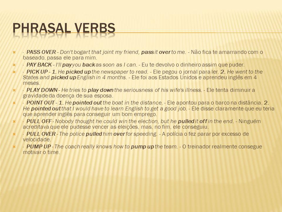 Phrasal Verbs· PASS OVER - Don t bogart that joint my friend, pass it over to me. - Não fica te amarrando com o baseado, passa ele para mim.