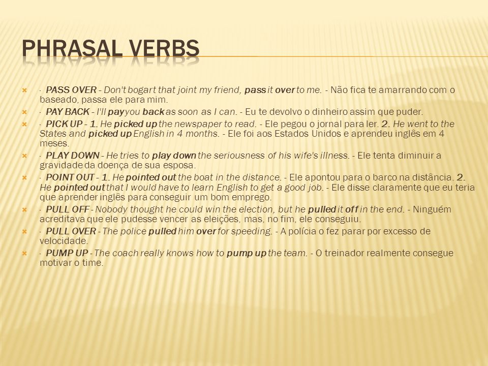 Phrasal Verbs · PASS OVER - Don t bogart that joint my friend, pass it over to me. - Não fica te amarrando com o baseado, passa ele para mim.