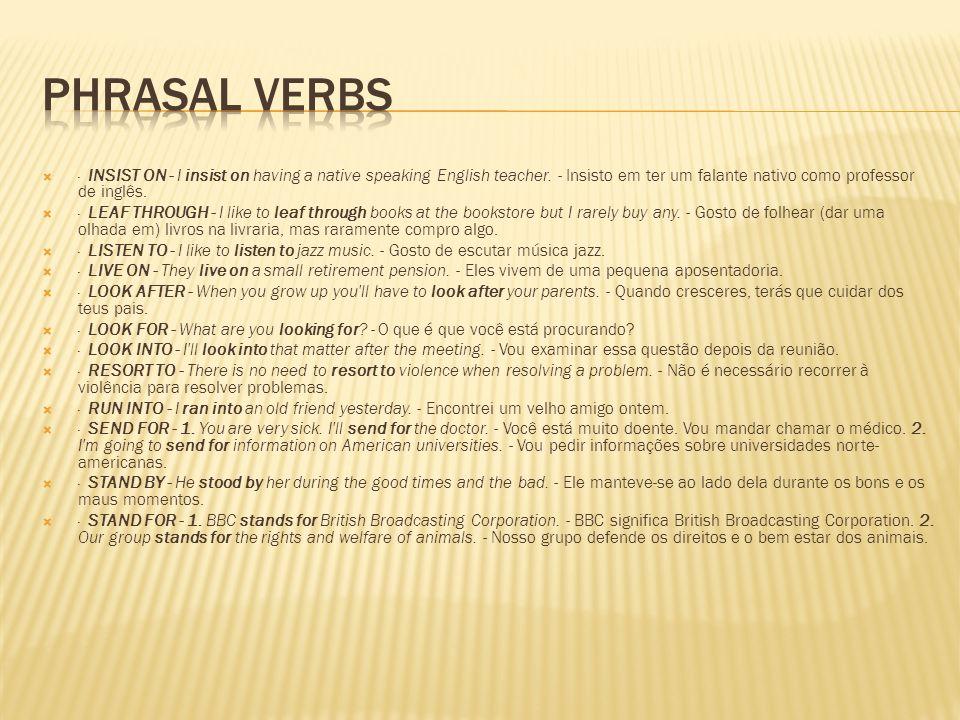 Phrasal Verbs· INSIST ON - I insist on having a native speaking English teacher. - Insisto em ter um falante nativo como professor de inglês.