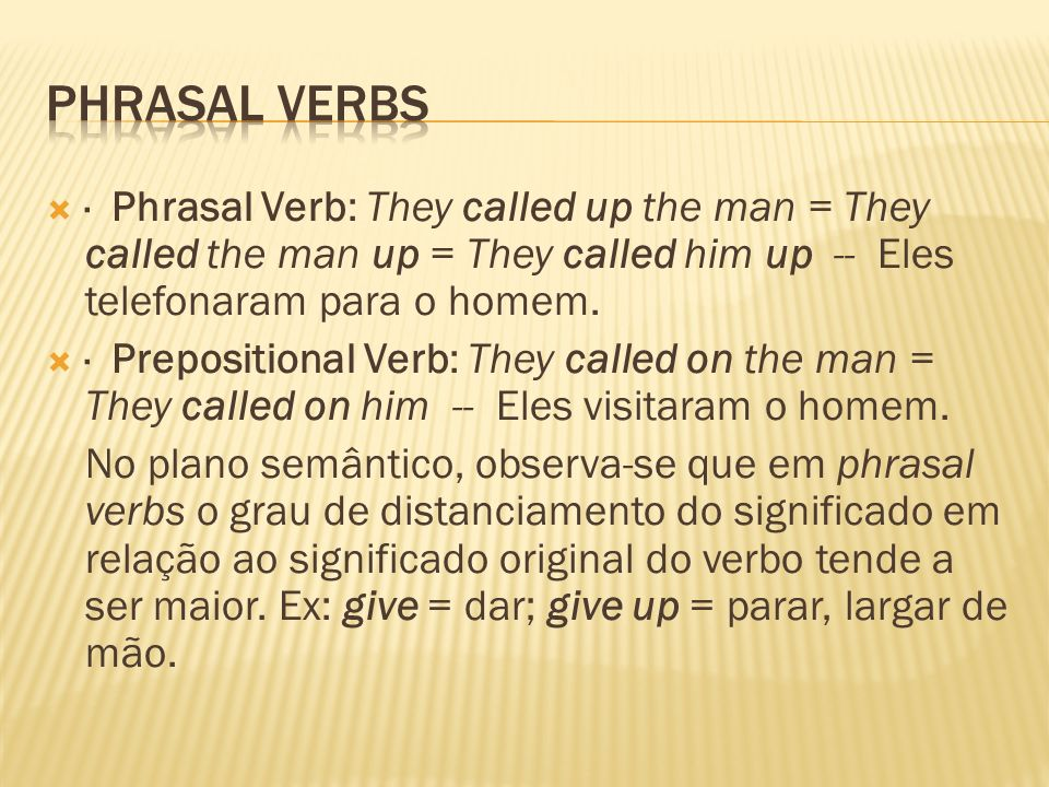 Phrasal Verbs · Phrasal Verb: They called up the man = They called the man up = They called him up -- Eles telefonaram para o homem.