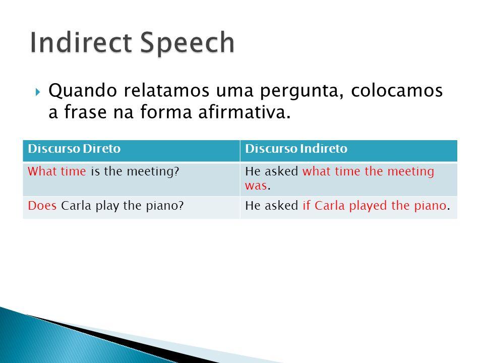 Indirect Speech Quando relatamos uma pergunta, colocamos a frase na forma afirmativa. Discurso Direto.