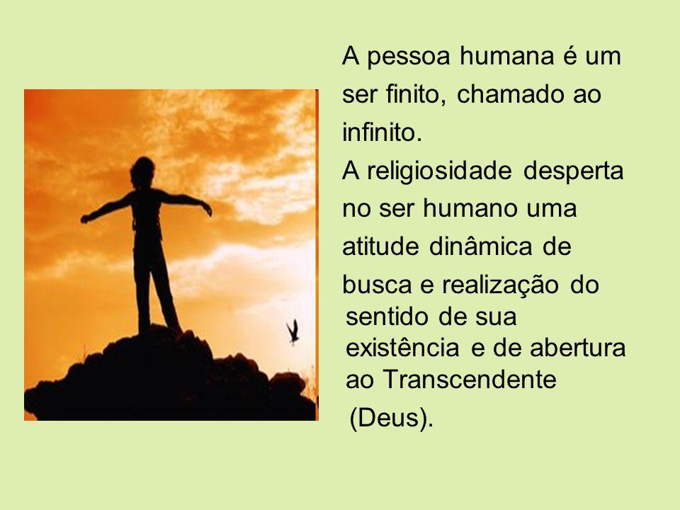 A pessoa humana é um ser finito, chamado ao. infinito. A religiosidade desperta. no ser humano uma.